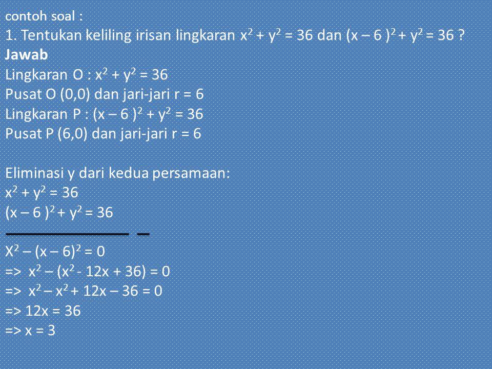 contoh soal : 1. Tentukan keliling irisan lingkaran x2 + y2 = 36 dan (x – 6 )2 + y2 = 36 .