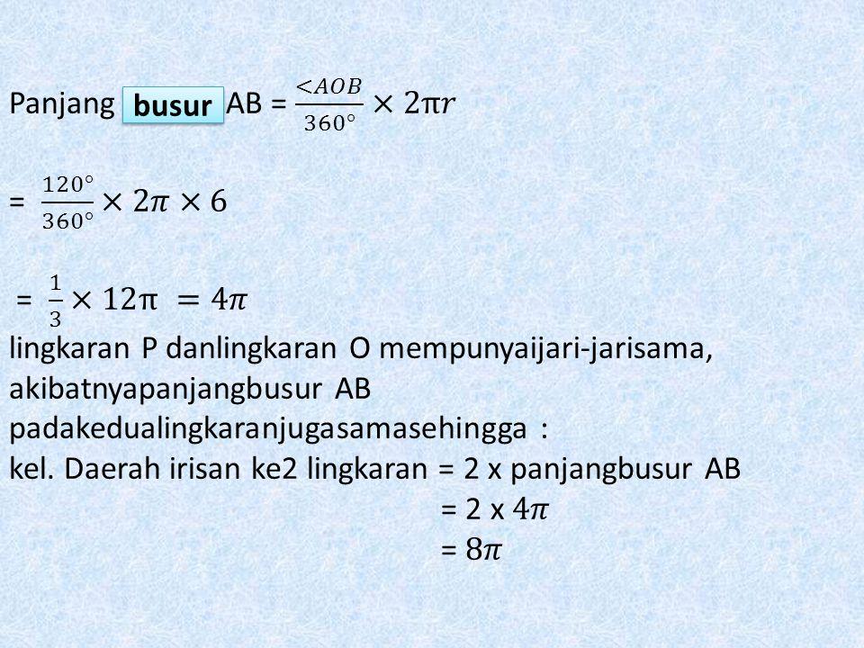 Panjang sumbu AB = <𝐴𝑂𝐵 360° ×2π𝑟 = 120° 360° ×2𝜋×6 = 1 3 ×12π =4𝜋 lingkaran P danlingkaran O mempunyaijari-jarisama, akibatnyapanjangbusur AB padakedualingkaranjugasamasehingga : kel. Daerah irisan ke2 lingkaran = 2 x panjangbusur AB = 2 x 4𝜋 = 8𝜋