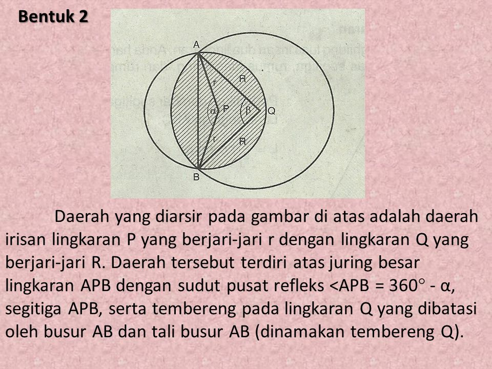 Bentuk 2 Daerah yang diarsir pada gambar di atas adalah daerah irisan lingkaran P yang berjari-jari r dengan lingkaran Q yang berjari-jari R.