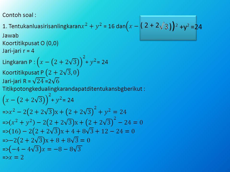 Contoh soal : 1. Tentukanluasirisanlingkaran 𝑥 2 + 𝑦 2 = 16 dan 𝑥− 2 3 2 + 𝑦 2 =24 ! Jawab Koortitikpusat O (0,0) Jari-jari r = 4 Lingkaran P : 𝑥− 2+2 3 2 + 𝑦 2 = 24 Koortitikpusat P 2+2 3 , 0 Jari-jari R = 24 =2 6 Titikpotongkedualingkarandapatditentukansbgberikut : 𝑥− 2+2 3 2 + 𝑦 2 = 24 => 𝑥 2 −2 2+2 3 x+ 2+2 3 2 + 𝑦 2 =24 => 𝑥 2 + 𝑦 2 −2 2+2 3 x+ 2+2 3 2 −24=0 => 16 −2 2+2 3 x+4+8 3 +12−24=0 =>−2 2+2 3 x+8+8 3 =0 => −4−4 3 𝑥=−8−8 3 =>𝑥=2