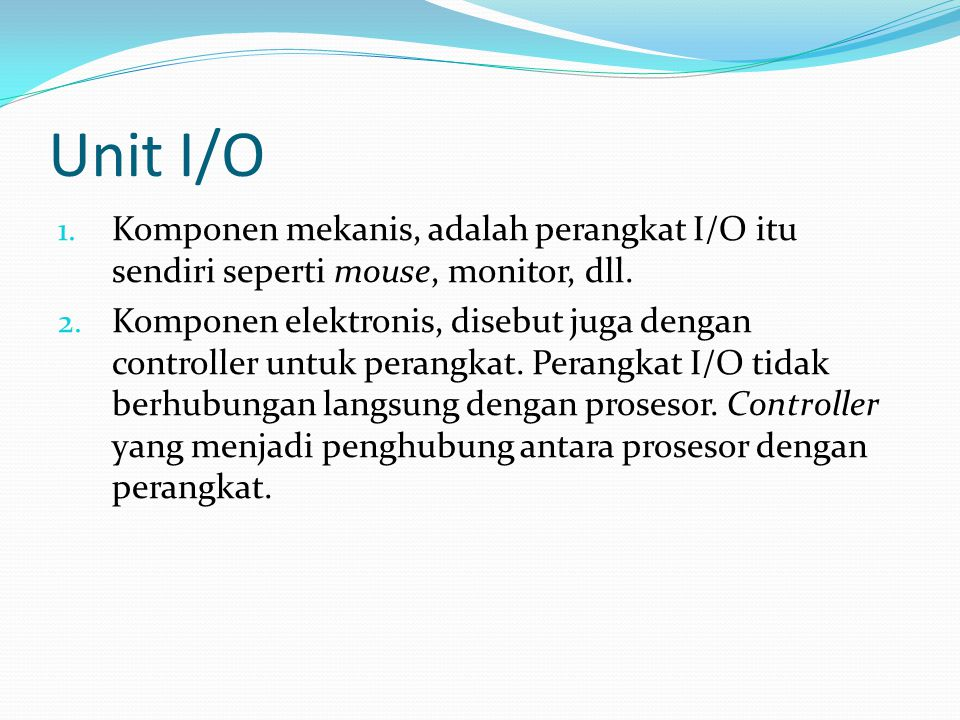 Unit I/O Komponen mekanis, adalah perangkat I/O itu sendiri seperti mouse, monitor, dll.