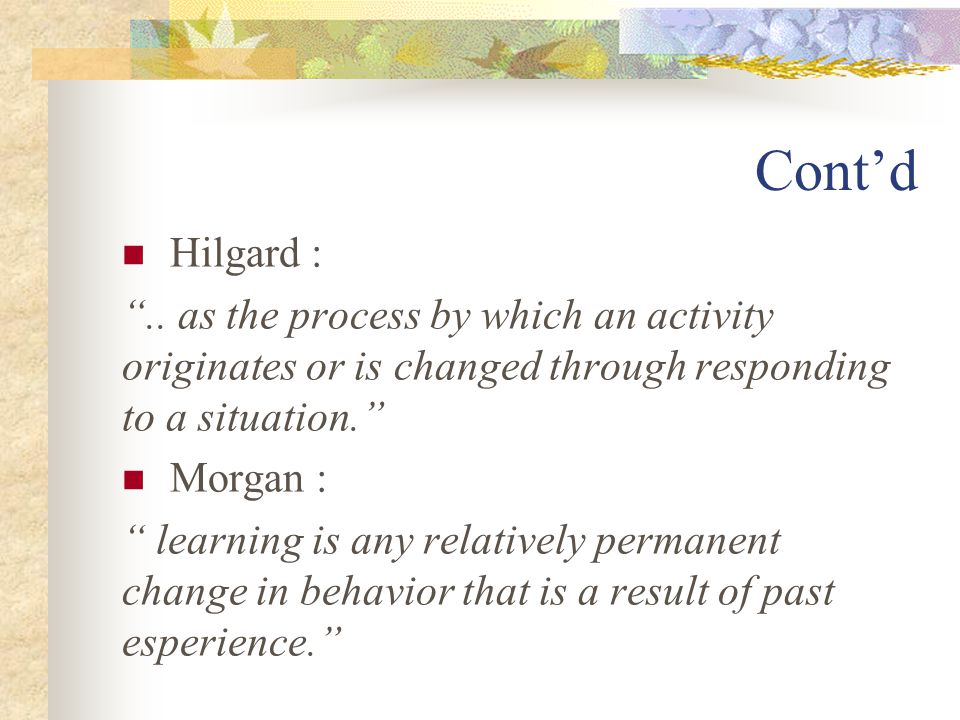 Cont'd Hilgard : .. as the process by which an activity originates or is changed through responding to a situation.