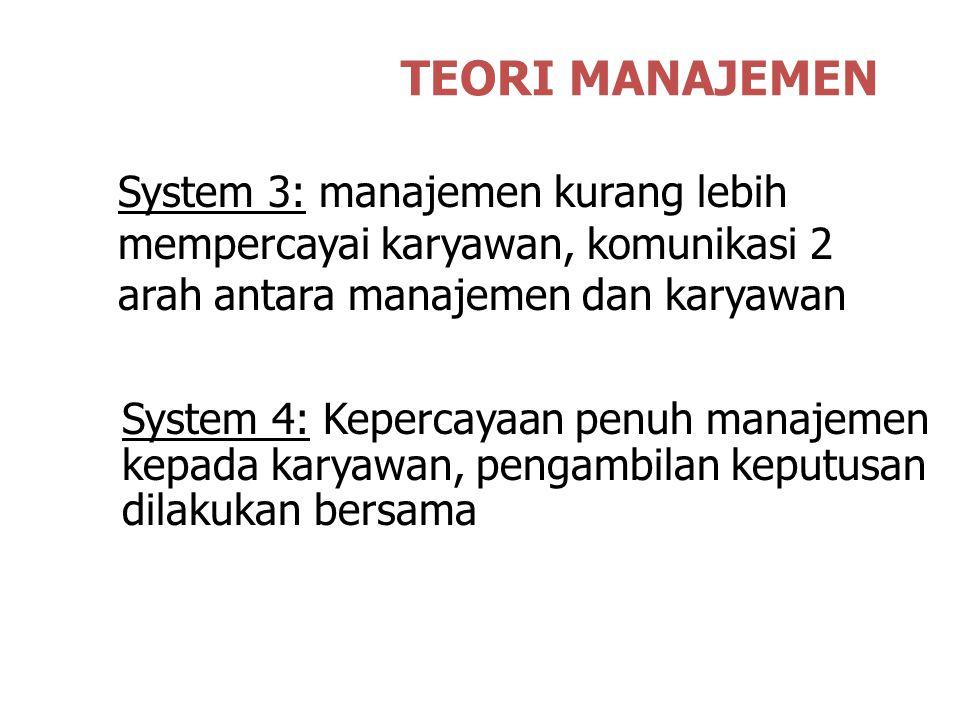 TEORI MANAJEMEN System 3: manajemen kurang lebih mempercayai karyawan, komunikasi 2 arah antara manajemen dan karyawan.