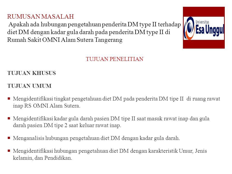 RUMUSAN MASALAH Apakah ada hubungan pengetahuan penderita DM type II terhadap diet DM dengan kadar gula darah pada penderita DM type II di Rumah Sakit OMNI Alam Sutera Tangerang