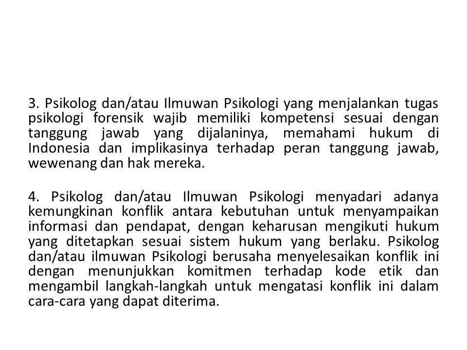 3. Psikolog dan/atau Ilmuwan Psikologi yang menjalankan tugas psikologi forensik wajib memiliki kompetensi sesuai dengan tanggung jawab yang dijalaninya, memahami hukum di Indonesia dan implikasinya terhadap peran tanggung jawab, wewenang dan hak mereka.