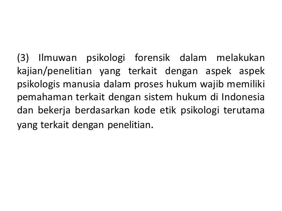 (3) Ilmuwan psikologi forensik dalam melakukan kajian/penelitian yang terkait dengan aspek aspek psikologis manusia dalam proses hukum wajib memiliki pemahaman terkait dengan sistem hukum di Indonesia dan bekerja berdasarkan kode etik psikologi terutama yang terkait dengan penelitian.