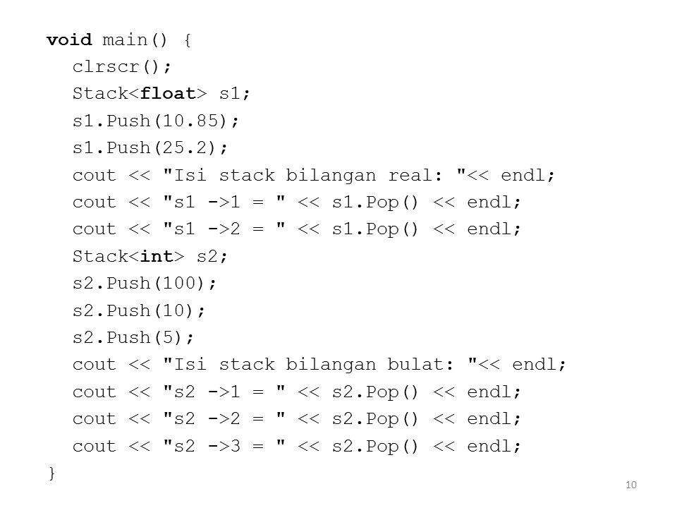 void main() { clrscr(); Stack<float> s1; s1.Push(10.85); s1.Push(25.2); cout << Isi stack bilangan real: << endl;