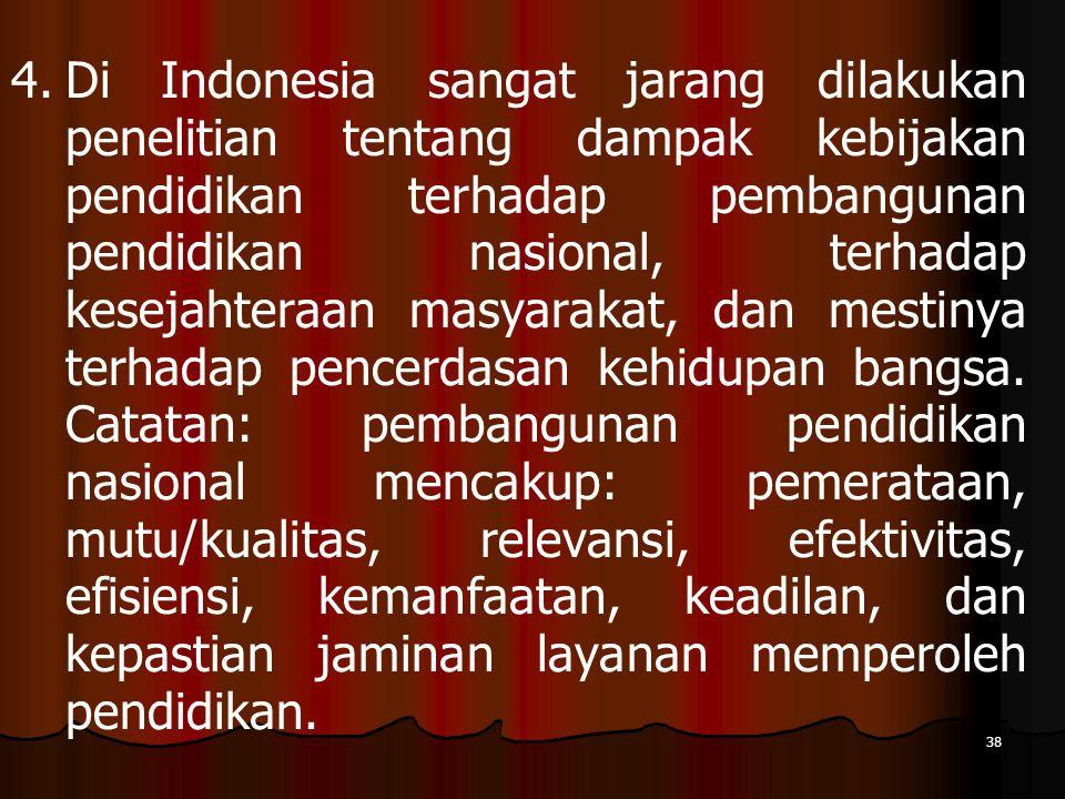 Di Indonesia sangat jarang dilakukan penelitian tentang dampak kebijakan pendidikan terhadap pembangunan pendidikan nasional, terhadap kesejahteraan masyarakat, dan mestinya terhadap pencerdasan kehidupan bangsa.