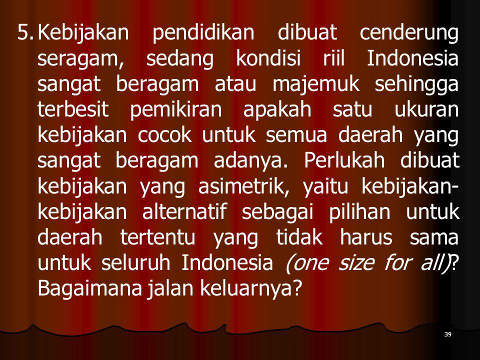 Kebijakan pendidikan dibuat cenderung seragam, sedang kondisi riil Indonesia sangat beragam atau majemuk sehingga terbesit pemikiran apakah satu ukuran kebijakan cocok untuk semua daerah yang sangat beragam adanya.