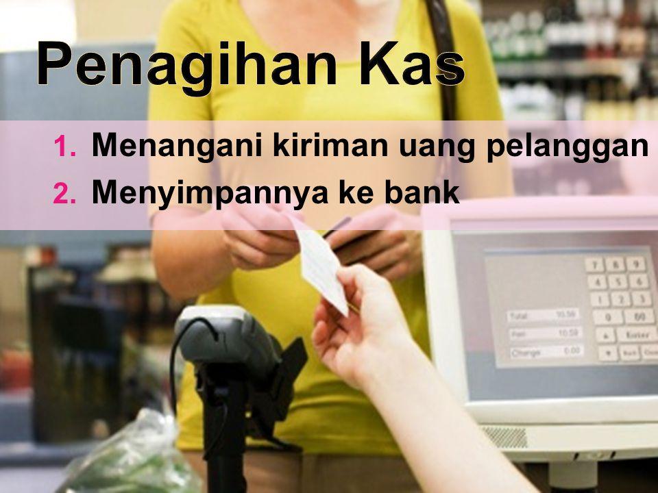 Penagihan Kas Menangani kiriman uang pelanggan Menyimpannya ke bank