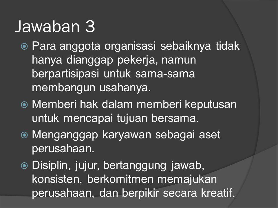 Jawaban 3 Para anggota organisasi sebaiknya tidak hanya dianggap pekerja, namun berpartisipasi untuk sama-sama membangun usahanya.