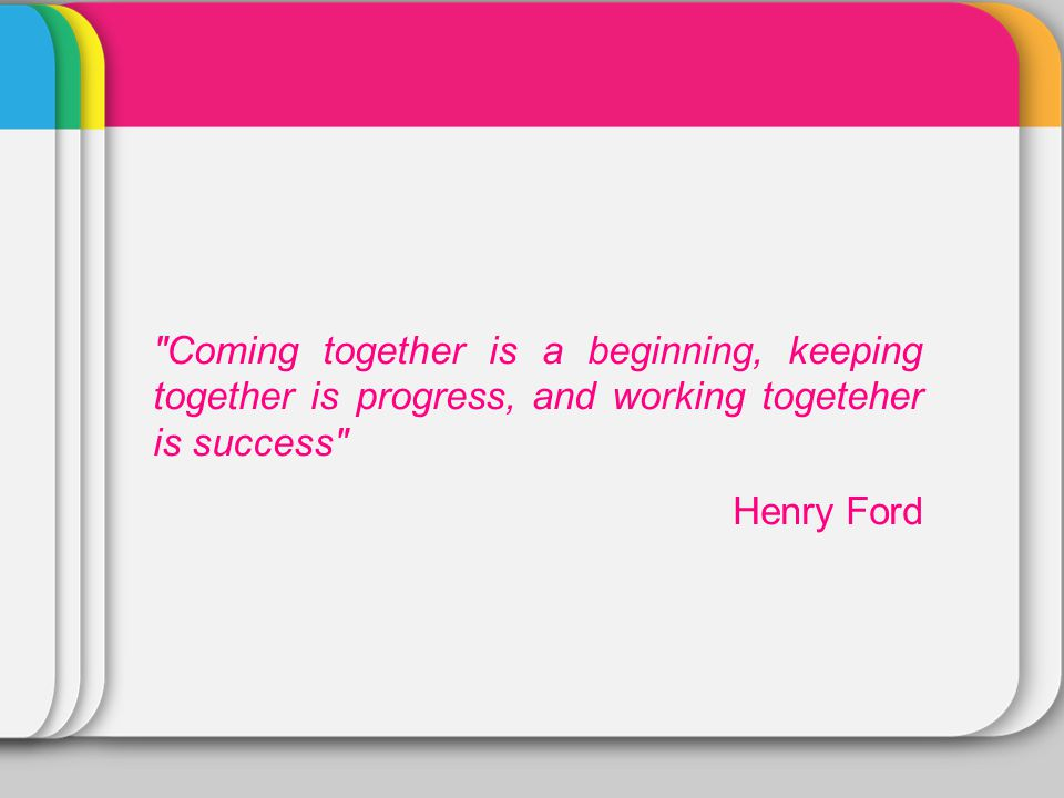 Coming together is a beginning, keeping together is progress, and working togeteher is success