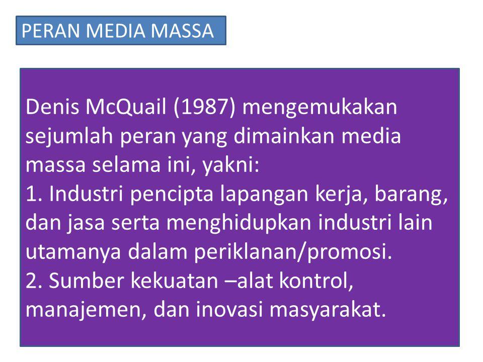 PERAN MEDIA MASSA Denis McQuail (1987) mengemukakan sejumlah peran yang dimainkan media massa selama ini, yakni: