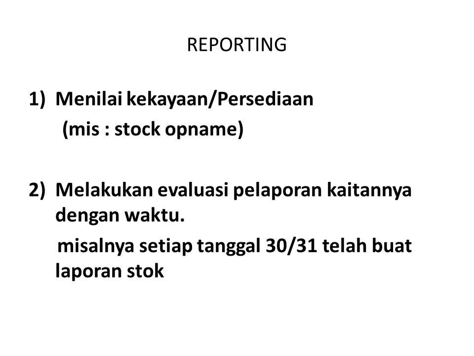 REPORTING Menilai kekayaan/Persediaan. (mis : stock opname) 2) Melakukan evaluasi pelaporan kaitannya dengan waktu.