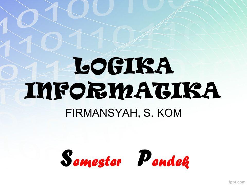LOGIKA INFORMATIKA FIRMANSYAH, S. KOM Semester Pendek
