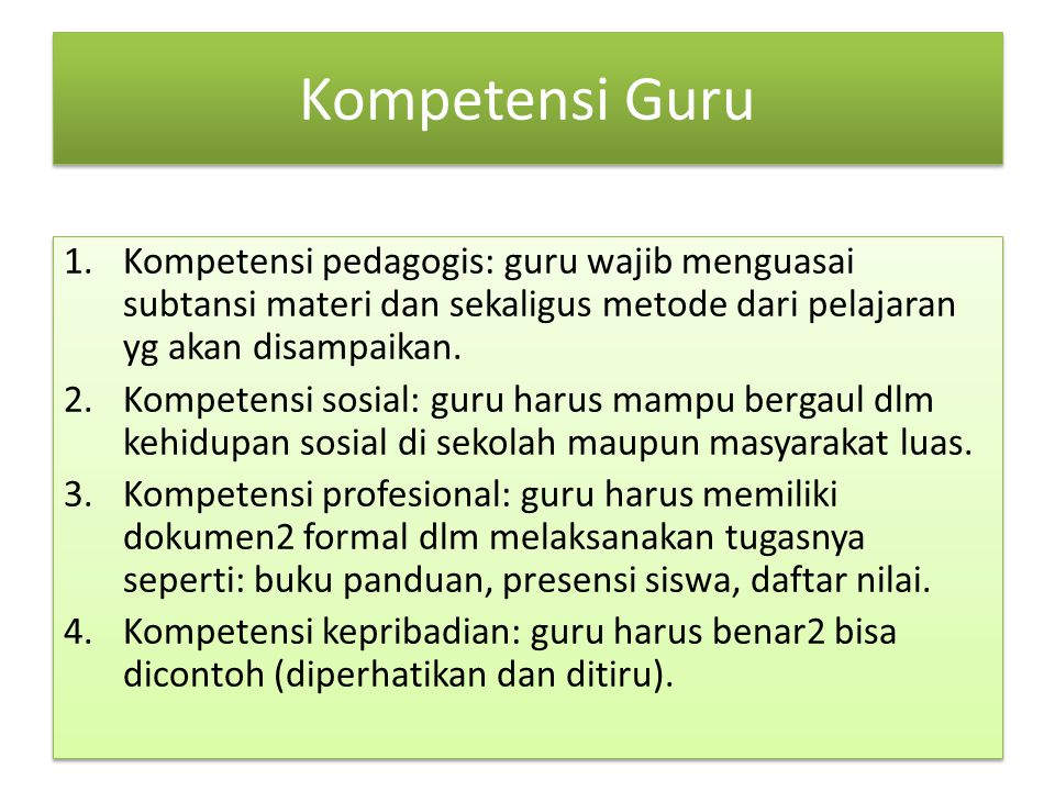 Kompetensi Guru Kompetensi pedagogis: guru wajib menguasai subtansi materi dan sekaligus metode dari pelajaran yg akan disampaikan.