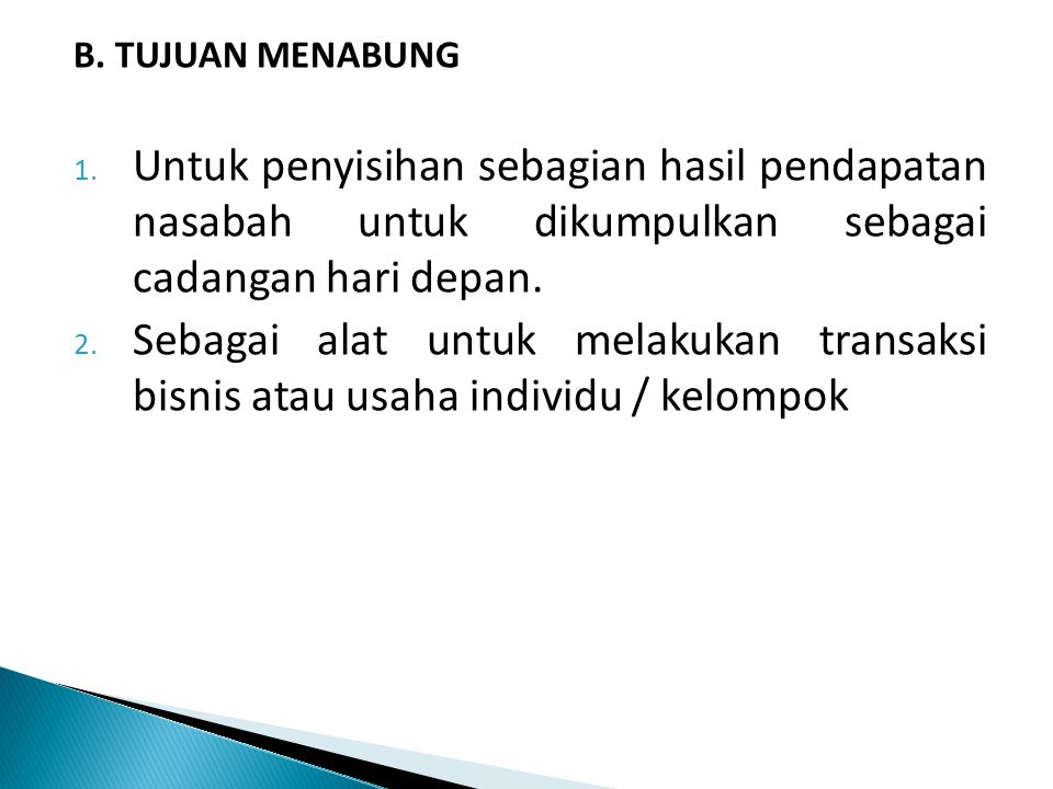B. TUJUAN MENABUNG Untuk penyisihan sebagian hasil pendapatan nasabah untuk dikumpulkan sebagai cadangan hari depan.