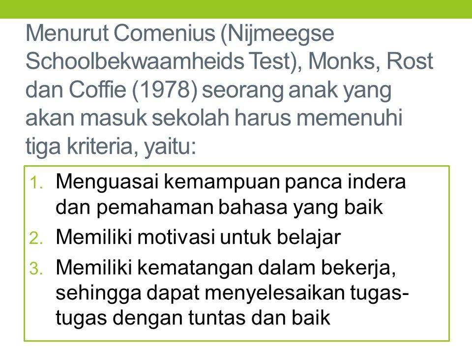 Menurut Comenius (Nijmeegse Schoolbekwaamheids Test), Monks, Rost dan Coffie (1978) seorang anak yang akan masuk sekolah harus memenuhi tiga kriteria, yaitu: