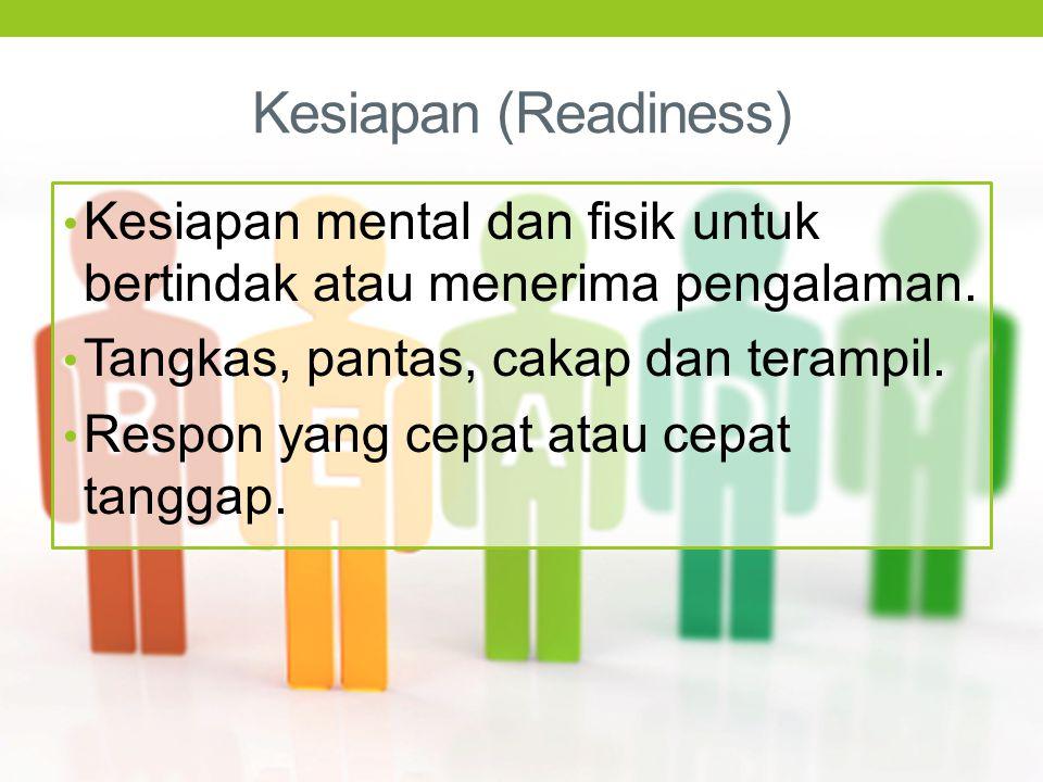 Kesiapan (Readiness) Kesiapan mental dan fisik untuk bertindak atau menerima pengalaman. Tangkas, pantas, cakap dan terampil.