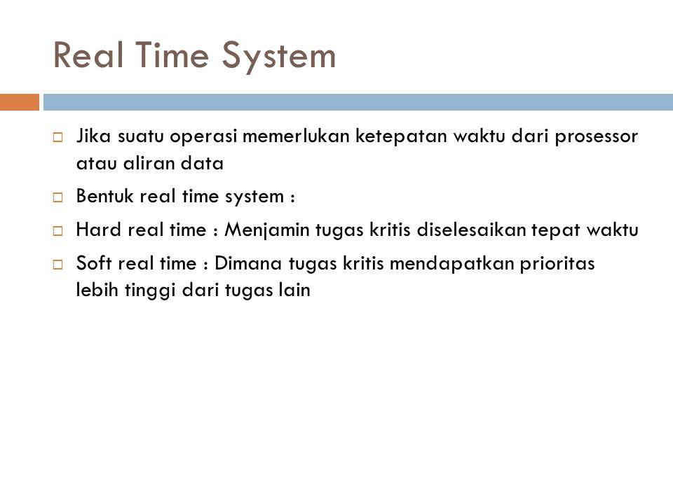 Real Time System Jika suatu operasi memerlukan ketepatan waktu dari prosessor atau aliran data. Bentuk real time system :
