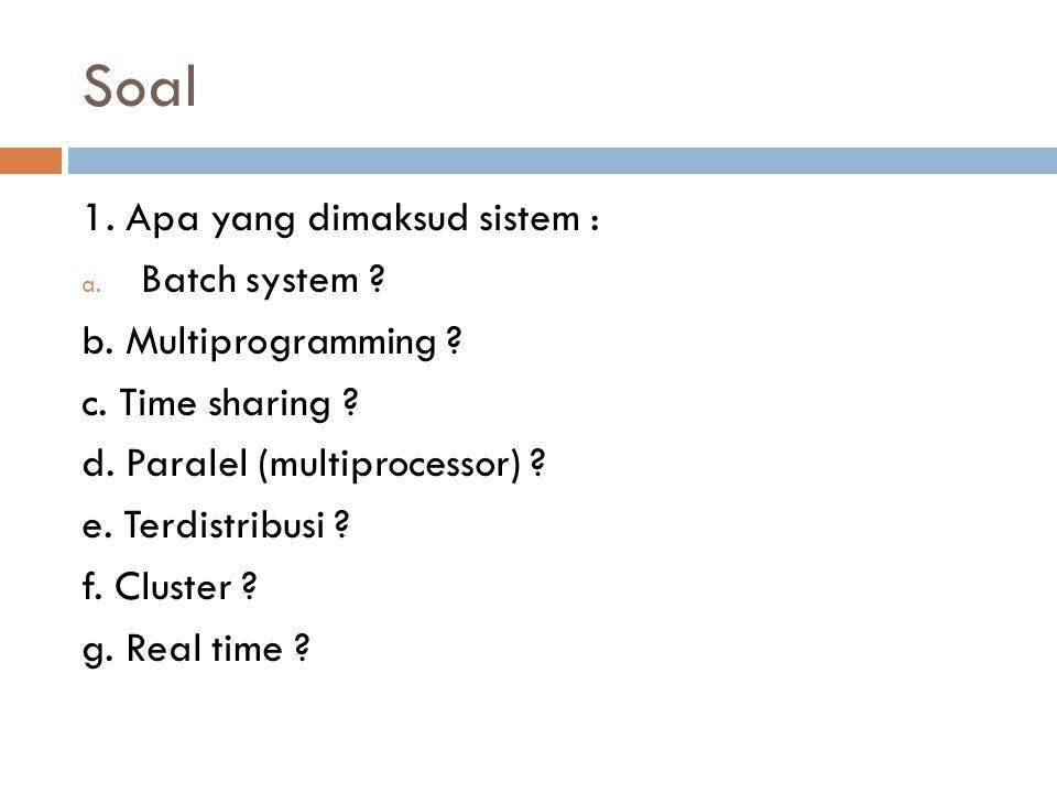 Soal 1. Apa yang dimaksud sistem : Batch system