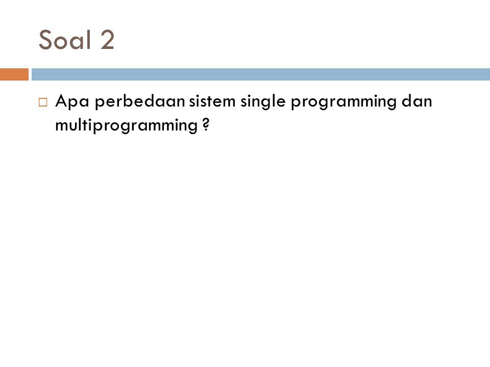 Soal 2 Apa perbedaan sistem single programming dan multiprogramming