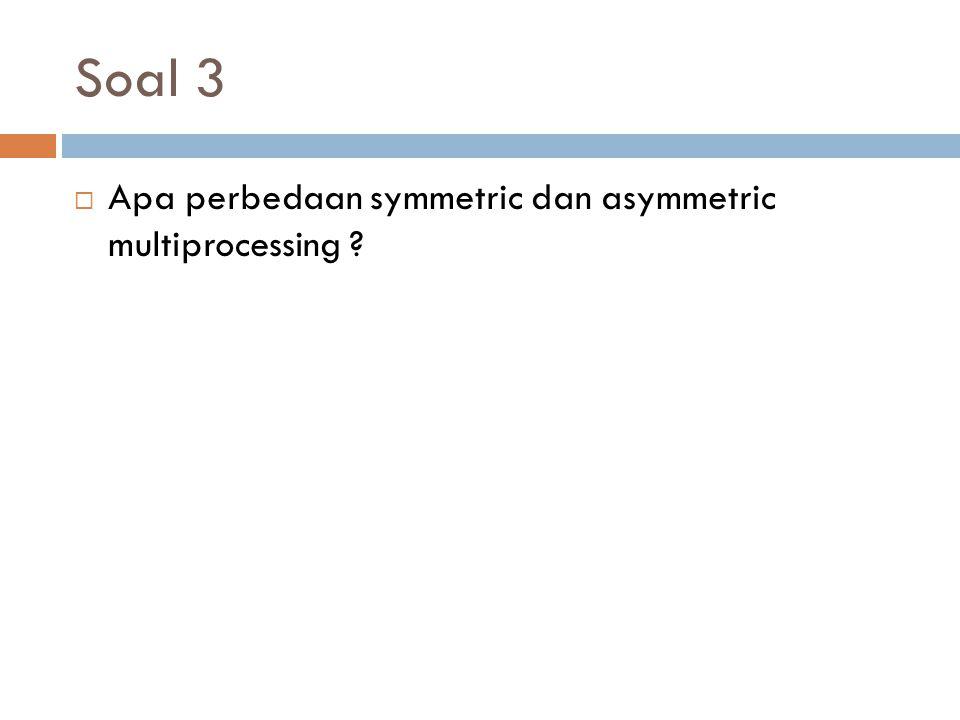 Soal 3 Apa perbedaan symmetric dan asymmetric multiprocessing