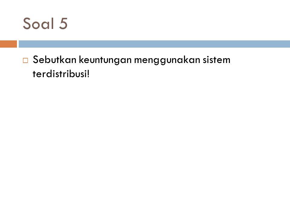 Soal 5 Sebutkan keuntungan menggunakan sistem terdistribusi!
