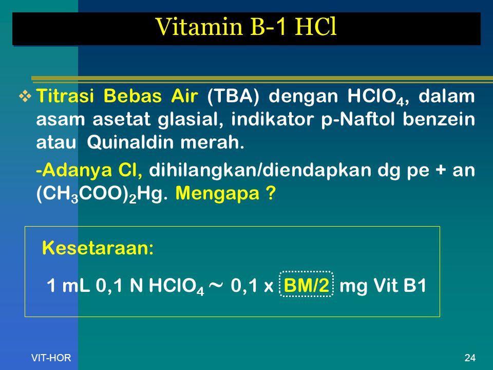 Vitamin B-1 HCl Titrasi Bebas Air (TBA) dengan HClO4, dalam asam asetat glasial, indikator p-Naftol benzein atau Quinaldin merah.