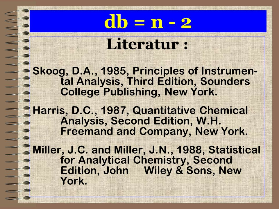 db = n - 2 Literatur : Skoog, D.A., 1985, Principles of Instrumen- tal Analysis, Third Edition, Sounders College Publishing, New York.