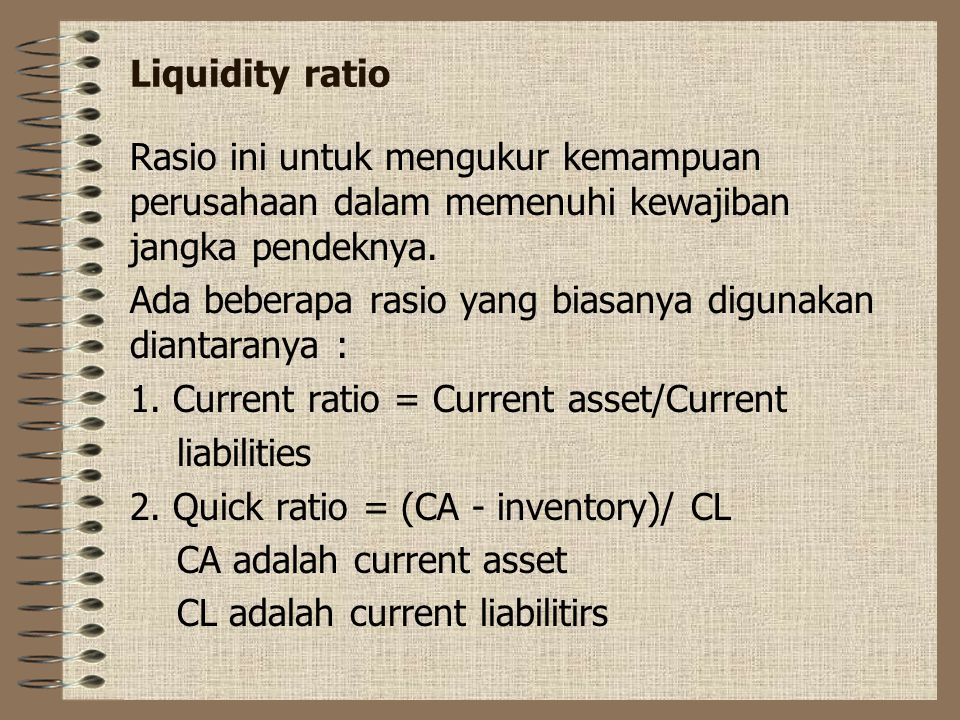 Liquidity ratio Rasio ini untuk mengukur kemampuan perusahaan dalam memenuhi kewajiban jangka pendeknya.