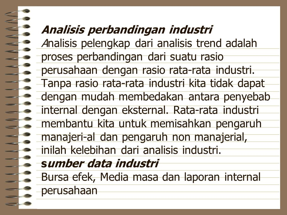 Analisis perbandingan industri Analisis pelengkap dari analisis trend adalah proses perbandingan dari suatu rasio perusahaan dengan rasio rata-rata industri.