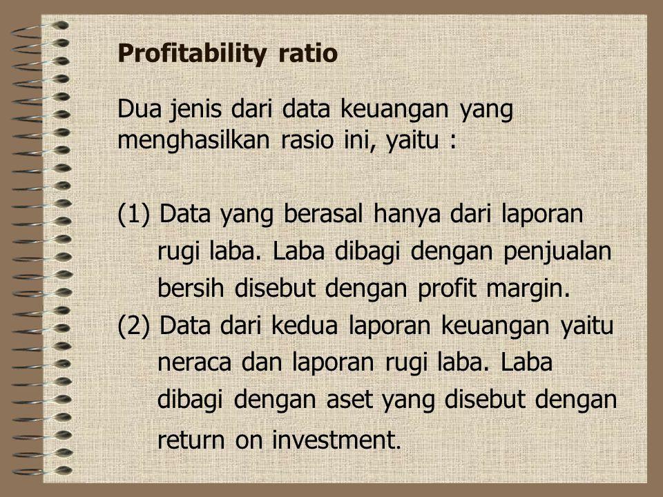 Profitability ratio Dua jenis dari data keuangan yang menghasilkan rasio ini, yaitu : (1) Data yang berasal hanya dari laporan.