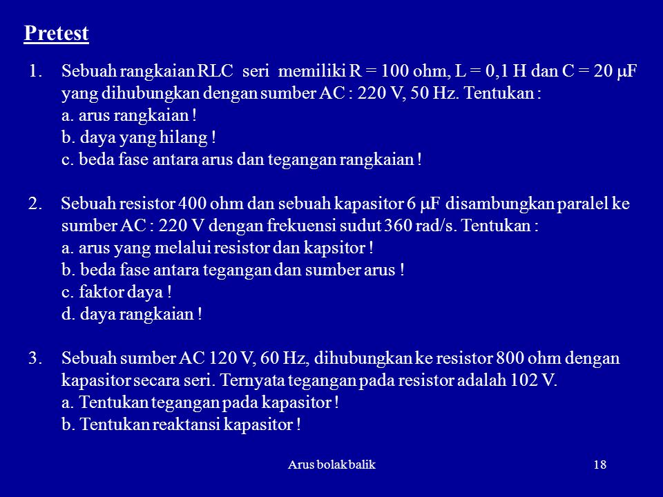 Pretest Sebuah rangkaian RLC seri memiliki R = 100 ohm, L = 0,1 H dan C = 20 mF yang dihubungkan dengan sumber AC : 220 V, 50 Hz. Tentukan :