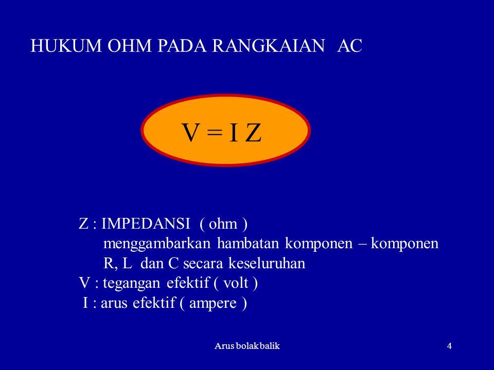 V = I Z HUKUM OHM PADA RANGKAIAN AC Z : IMPEDANSI ( ohm )