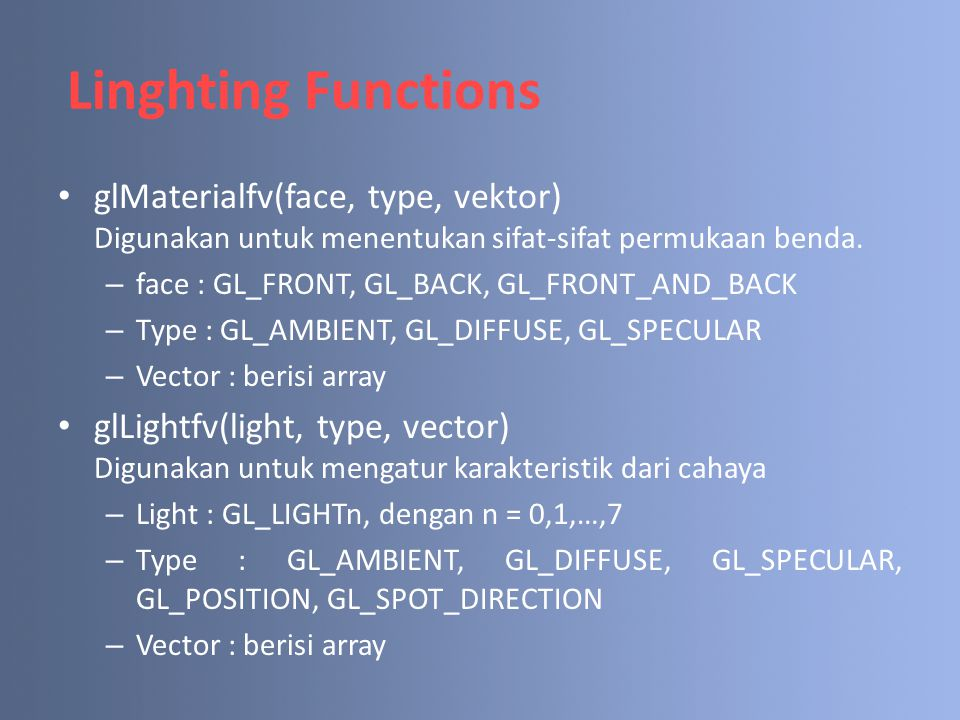 Linghting Functions glMaterialfv(face, type, vektor) Digunakan untuk menentukan sifat-sifat permukaan benda.
