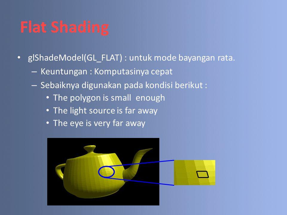 Flat Shading glShadeModel(GL_FLAT) : untuk mode bayangan rata.