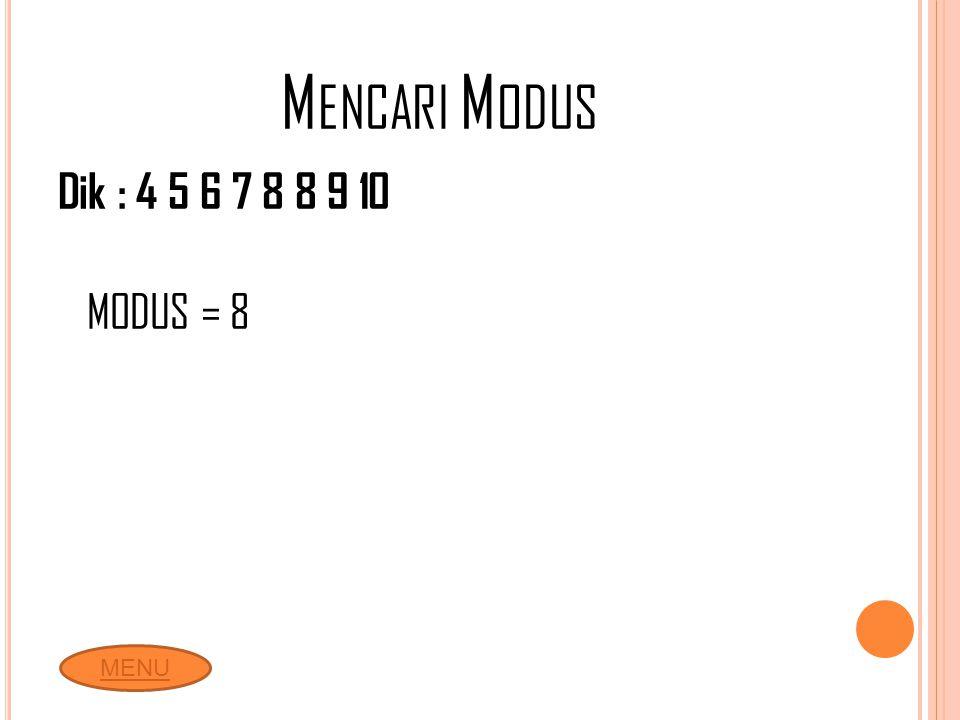 Mencari Modus Dik : 4 5 6 7 8 8 9 10 MODUS = 8 MENU