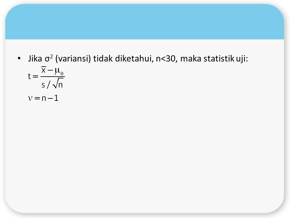 Jika σ2 (variansi) tidak diketahui, n<30, maka statistik uji: