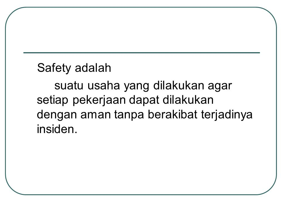 Safety adalah suatu usaha yang dilakukan agar setiap pekerjaan dapat dilakukan dengan aman tanpa berakibat terjadinya insiden.