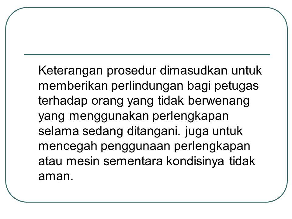 Keterangan prosedur dimasudkan untuk memberikan perlindungan bagi petugas terhadap orang yang tidak berwenang yang menggunakan perlengkapan selama sedang ditangani.