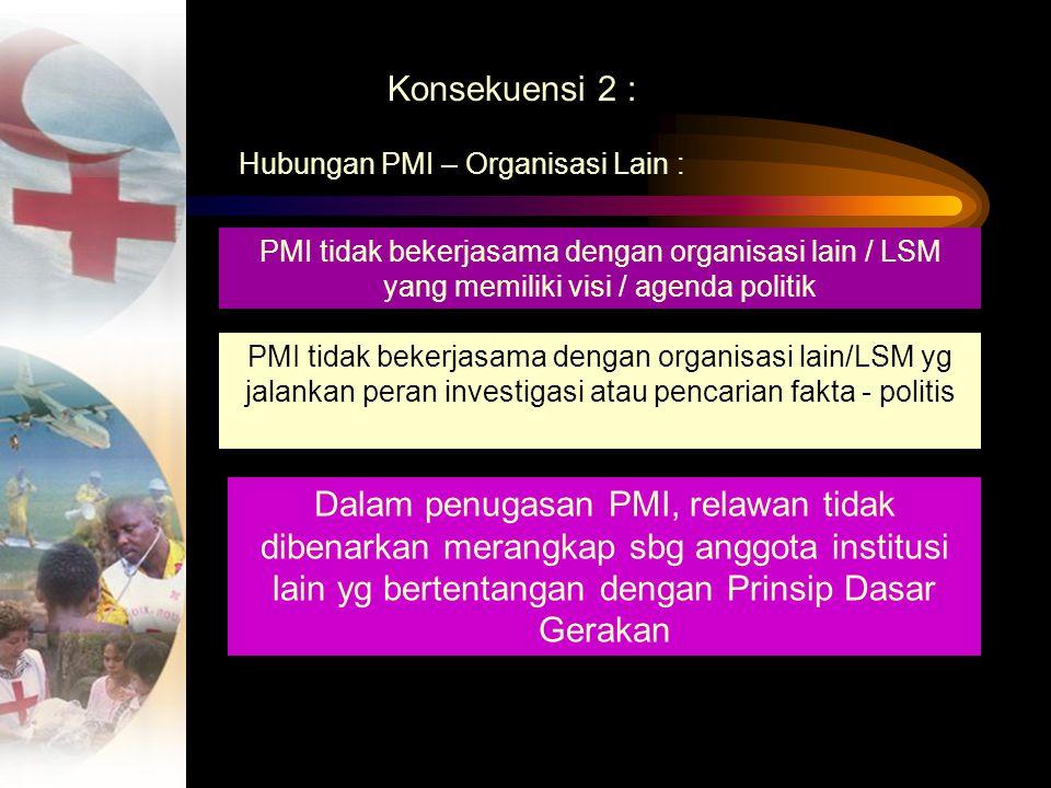 Konsekuensi 2 : Hubungan PMI – Organisasi Lain : PMI tidak bekerjasama dengan organisasi lain / LSM yang memiliki visi / agenda politik.