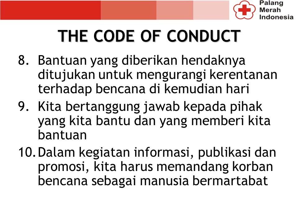 THE CODE OF CONDUCT Bantuan yang diberikan hendaknya ditujukan untuk mengurangi kerentanan terhadap bencana di kemudian hari.