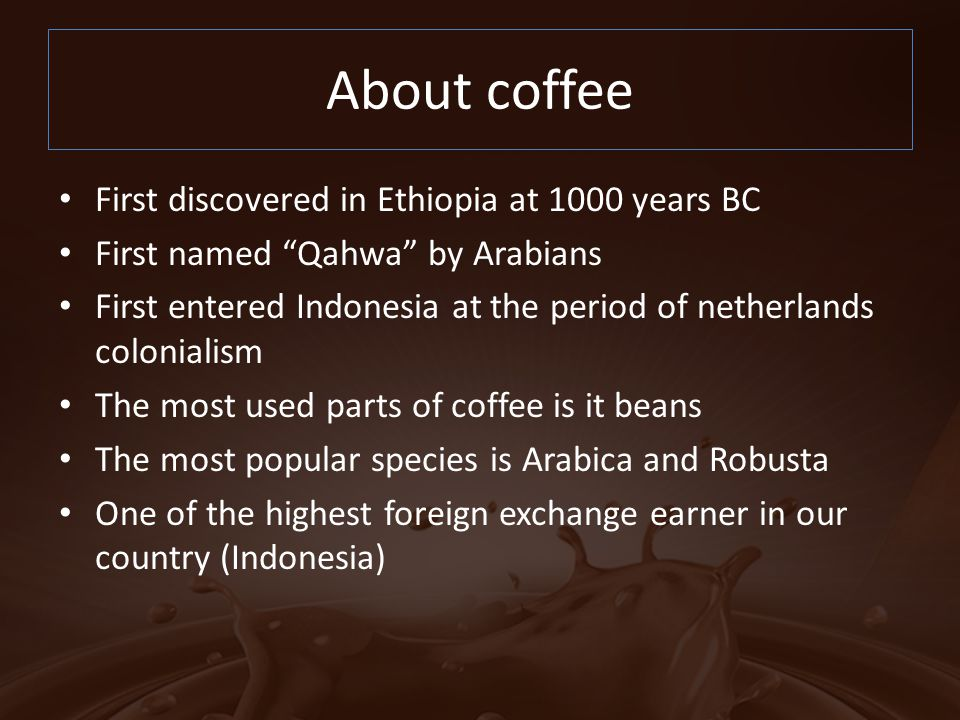 About coffee First discovered in Ethiopia at 1000 years BC