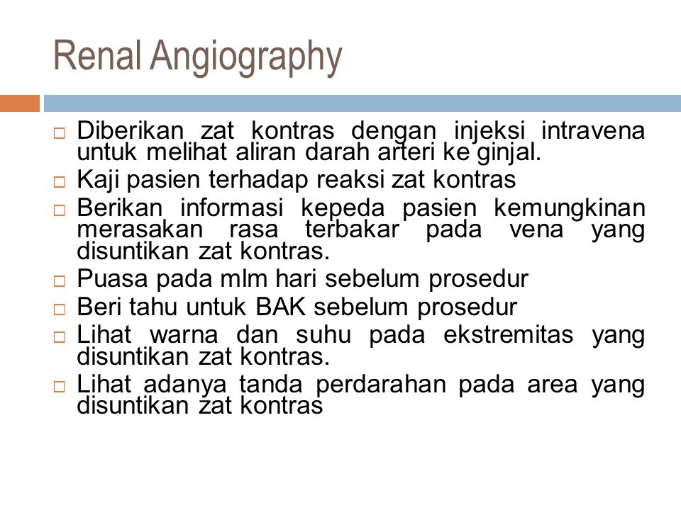 Renal Angiography Diberikan zat kontras dengan injeksi intravena untuk melihat aliran darah arteri ke ginjal.