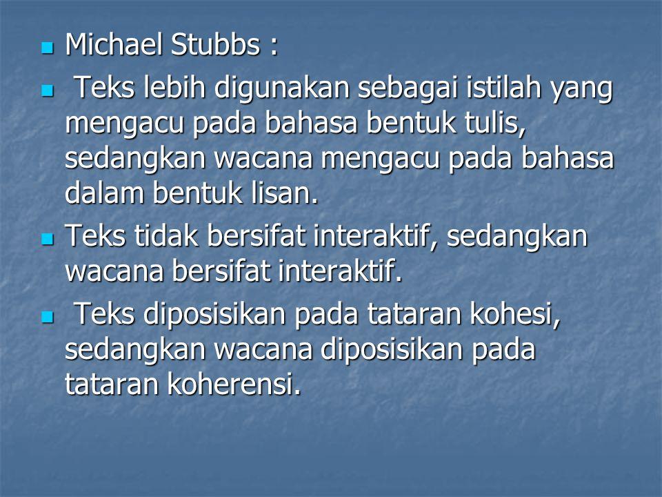 Michael Stubbs : Teks lebih digunakan sebagai istilah yang mengacu pada bahasa bentuk tulis, sedangkan wacana mengacu pada bahasa dalam bentuk lisan.