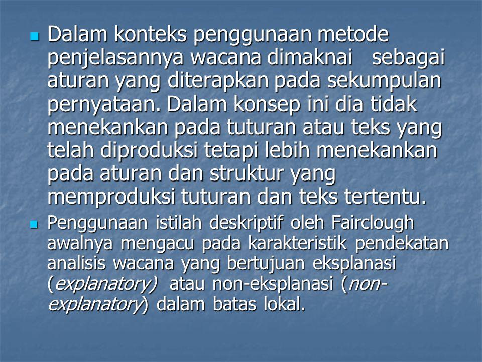 Dalam konteks penggunaan metode penjelasannya wacana dimaknai sebagai aturan yang diterapkan pada sekumpulan pernyataan. Dalam konsep ini dia tidak menekankan pada tuturan atau teks yang telah diproduksi tetapi lebih menekankan pada aturan dan struktur yang memproduksi tuturan dan teks tertentu.