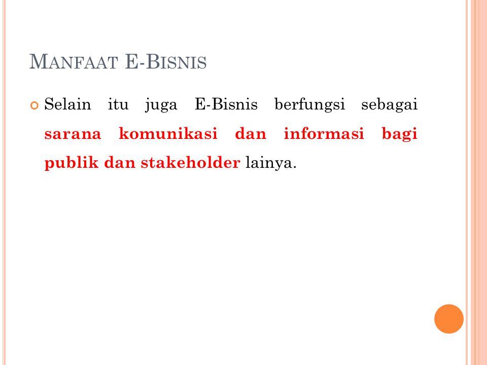 Manfaat E-Bisnis Selain itu juga E-Bisnis berfungsi sebagai sarana komunikasi dan informasi bagi publik dan stakeholder lainya.