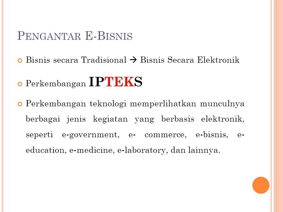 Pengantar E-Bisnis Bisnis secara Tradisional  Bisnis Secara Elektronik. Perkembangan IPTEKS.