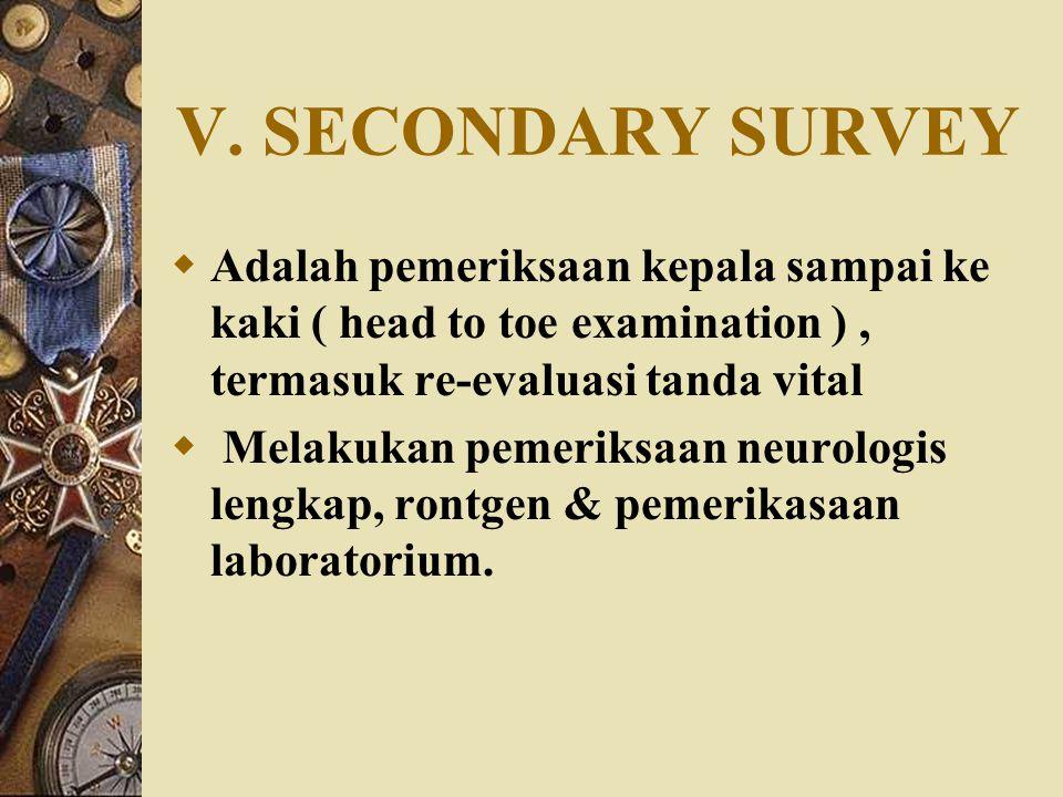 V. SECONDARY SURVEY Adalah pemeriksaan kepala sampai ke kaki ( head to toe examination ) , termasuk re-evaluasi tanda vital.